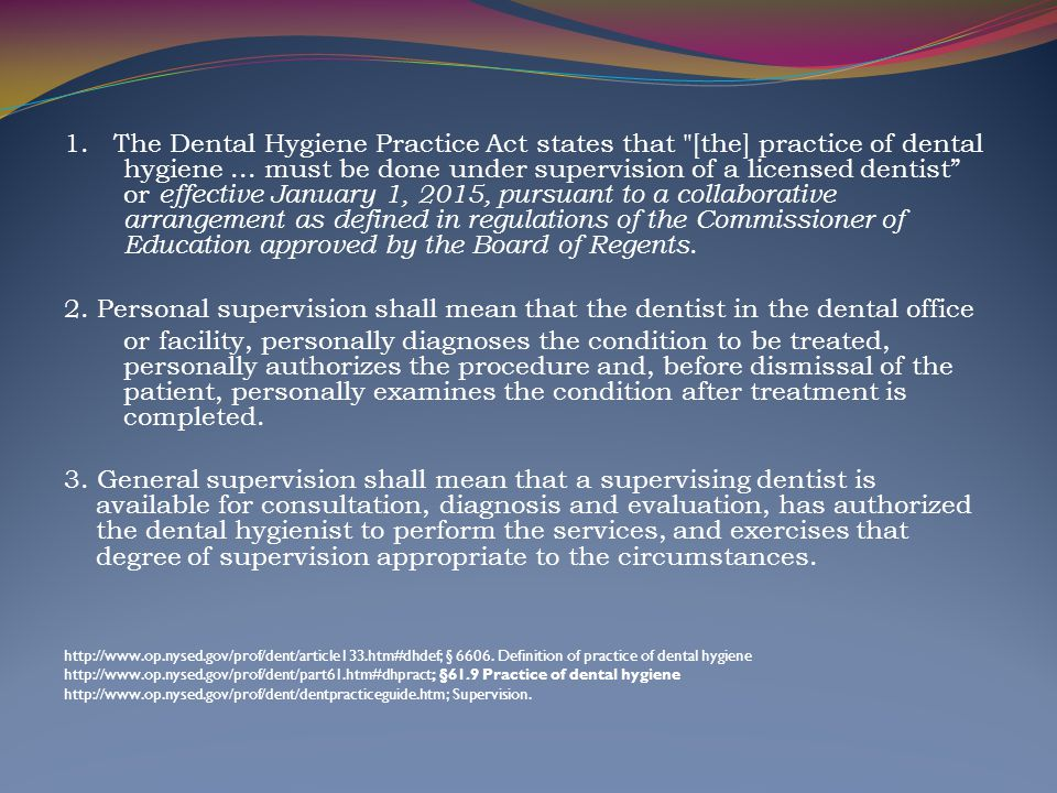 1. The Dental Hygiene Practice Act states that [the] practice of dental hygiene ... must be done under supervision of a licensed dentist or effective January 1, 2015, pursuant to a collaborative arrangement as defined in regulations of the Commissioner of Education approved by the Board of Regents.